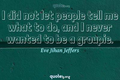 Photo Quote of I did not let people tell me what to do, and I never wanted to be a groupie.