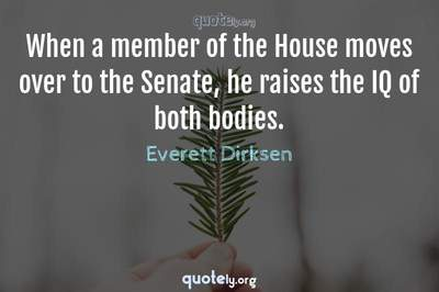 Photo Quote of When a member of the House moves over to the Senate, he raises the IQ of both bodies.
