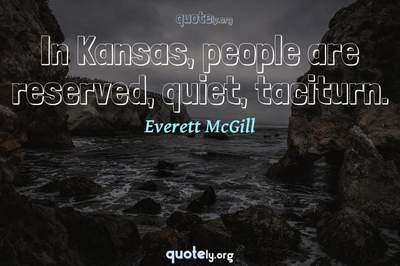 Photo Quote of In Kansas, people are reserved, quiet, taciturn.
