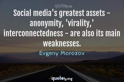 Photo Quote of Social media's greatest assets - anonymity, 'virality,' interconnectedness - are also its main weaknesses.