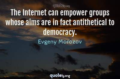 Photo Quote of The Internet can empower groups whose aims are in fact antithetical to democracy.