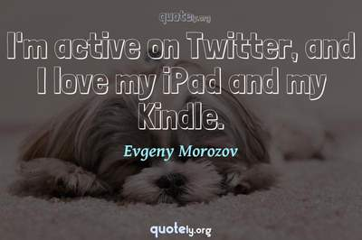 Photo Quote of I'm active on Twitter, and I love my iPad and my Kindle.