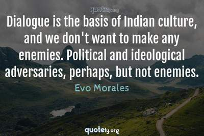 Photo Quote of Dialogue is the basis of Indian culture, and we don't want to make any enemies. Political and ideological adversaries, perhaps, but not enemies.