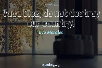 Photo Quote of Vaca Diez, do not destroy our country!