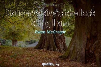 Photo Quote of Conservative's the last thing I am.