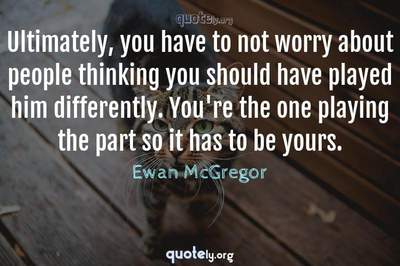 Photo Quote of Ultimately, you have to not worry about people thinking you should have played him differently. You're the one playing the part so it has to be yours.