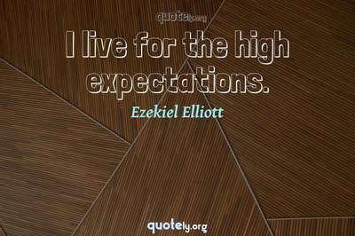 Photo Quote of I live for the high expectations.