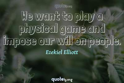 Photo Quote of We want to play a physical game and impose our will on people.