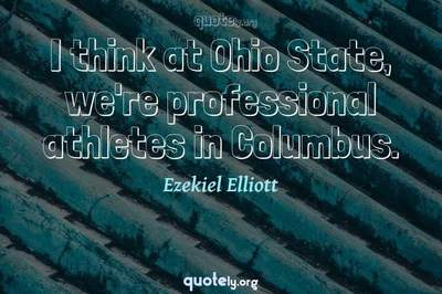 Photo Quote of I think at Ohio State, we're professional athletes in Columbus.