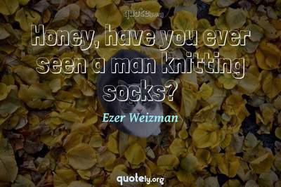 Photo Quote of Honey, have you ever seen a man knitting socks?