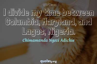 Photo Quote of I divide my time between Columbia, Maryland, and Lagos, Nigeria.