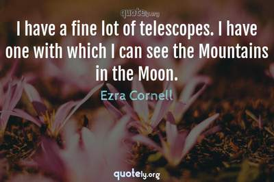 Photo Quote of I have a fine lot of telescopes. I have one with which I can see the Mountains in the Moon.