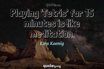 Photo Quote of Playing 'Tetris' for 15 minutes is like meditation.