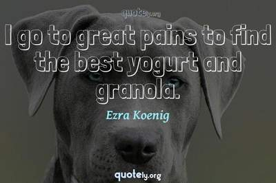 Photo Quote of I go to great pains to find the best yogurt and granola.