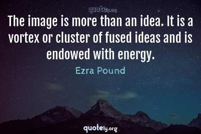 Photo Quote of The image is more than an idea. It is a vortex or cluster of fused ideas and is endowed with energy.