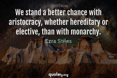 Photo Quote of We stand a better chance with aristocracy, whether hereditary or elective, than with monarchy.