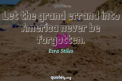Photo Quote of Let the grand errand into America never be forgotten.
