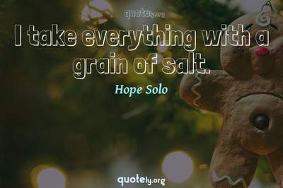 Photo Quote of I take everything with a grain of salt.