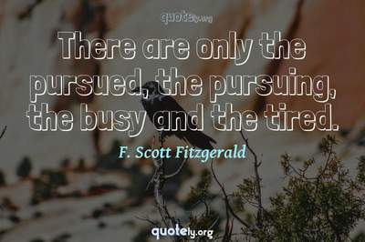 Photo Quote of There are only the pursued, the pursuing, the busy and the tired.