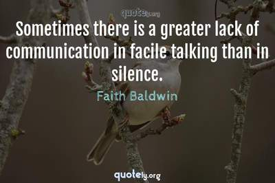 Photo Quote of Sometimes there is a greater lack of communication in facile talking than in silence.