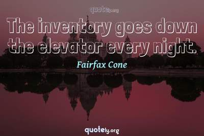 Photo Quote of The inventory goes down the elevator every night.