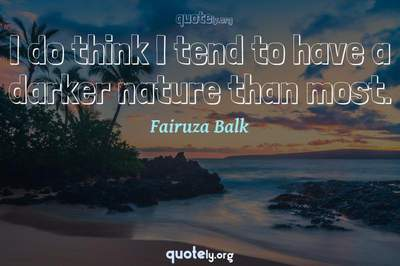 Photo Quote of I do think I tend to have a darker nature than most.