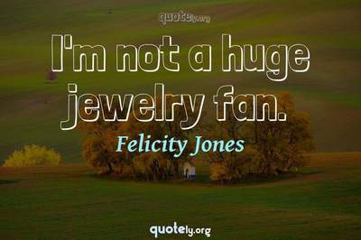 Photo Quote of I'm not a huge jewelry fan.