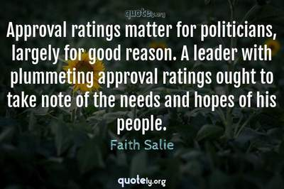 Photo Quote of Approval ratings matter for politicians, largely for good reason. A leader with plummeting approval ratings ought to take note of the needs and hopes of his people.
