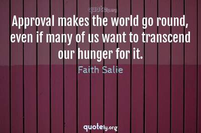 Photo Quote of Approval makes the world go round, even if many of us want to transcend our hunger for it.