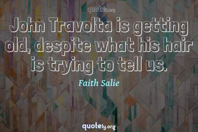 Photo Quote of John Travolta is getting old, despite what his hair is trying to tell us.