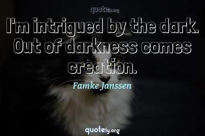 Photo Quote of I'm intrigued by the dark. Out of darkness comes creation.