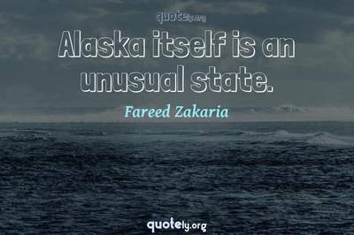 Photo Quote of Alaska itself is an unusual state.