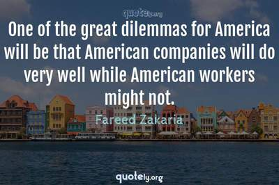 Photo Quote of One of the great dilemmas for America will be that American companies will do very well while American workers might not.