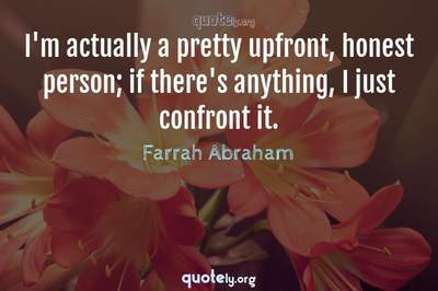 Photo Quote of I'm actually a pretty upfront, honest person; if there's anything, I just confront it.