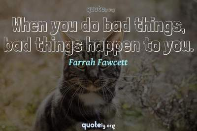Photo Quote of When you do bad things, bad things happen to you.
