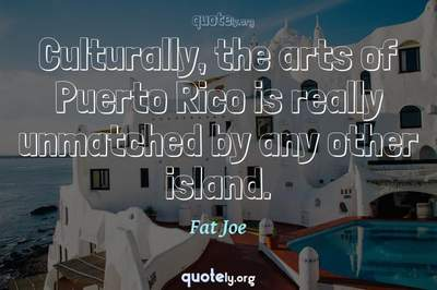 Photo Quote of Culturally, the arts of Puerto Rico is really unmatched by any other island.