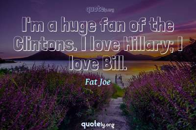 Photo Quote of I'm a huge fan of the Clintons. I love Hillary; I love Bill.