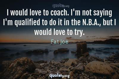 Photo Quote of I would love to coach. I'm not saying I'm qualified to do it in the N.B.A., but I would love to try.