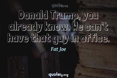 Photo Quote of Donald Trump, you already know. We can't have that guy in office.
