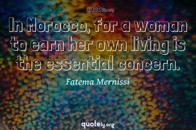 Photo Quote of In Morocco, for a woman to earn her own living is the essential concern.