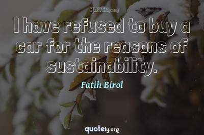 Photo Quote of I have refused to buy a car for the reasons of sustainability.