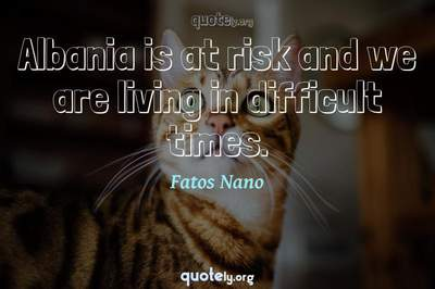 Photo Quote of Albania is at risk and we are living in difficult times.