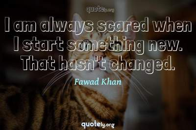 Photo Quote of I am always scared when I start something new. That hasn't changed.