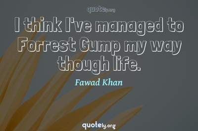 Photo Quote of I think I've managed to Forrest Gump my way though life.