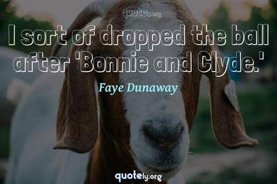 Photo Quote of I sort of dropped the ball after 'Bonnie and Clyde.'