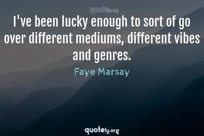 Photo Quote of I've been lucky enough to sort of go over different mediums, different vibes and genres.