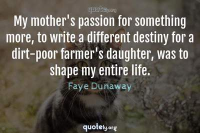 Photo Quote of My mother's passion for something more, to write a different destiny for a dirt-poor farmer's daughter, was to shape my entire life.