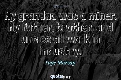 Photo Quote of My grandad was a miner. My father, brother, and uncles all work in industry.