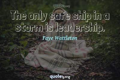 Photo Quote of The only safe ship in a storm is leadership.