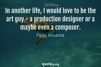 Photo Quote of In another life, I would love to be the art guy - a production designer or a maybe even a composer.